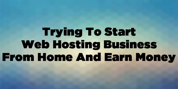 Trying To Start Web Hosting Business From Home And Earn Money