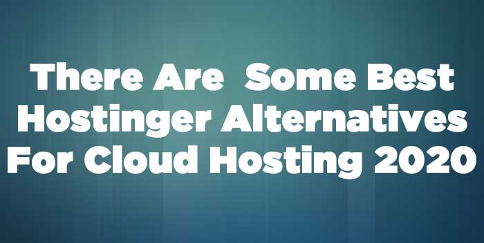 5 Best Hostinger Alternatives For Cloud Hosting 2020